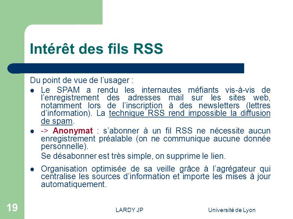 LARDY JPUniversité de Lyon 19 Intérêt des fils RSS Du point de vue de lusager : Le SPAM a rendu les internautes méfiants vis-à-vis de lenregistrement