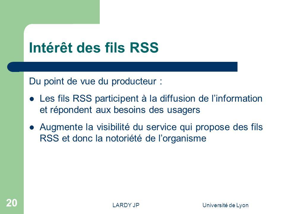 LARDY JPUniversité de Lyon 20 Intérêt des fils RSS Du point de vue du producteur : Les fils RSS participent à la diffusion de linformation et réponden