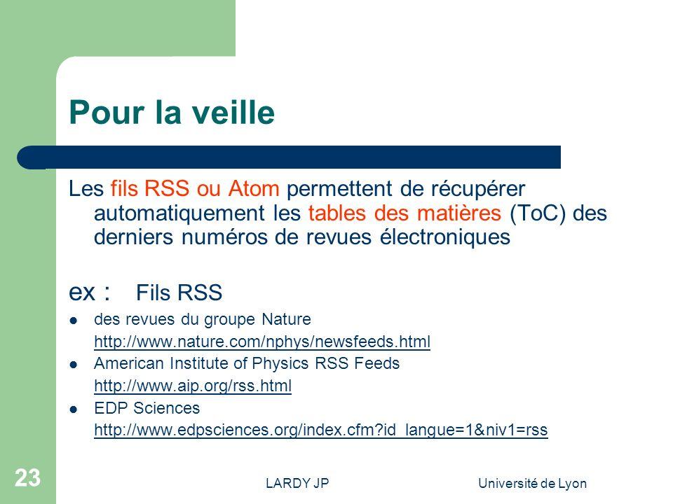 LARDY JPUniversité de Lyon 23 Pour la veille Les fils RSS ou Atom permettent de récupérer automatiquement les tables des matières (ToC) des derniers n