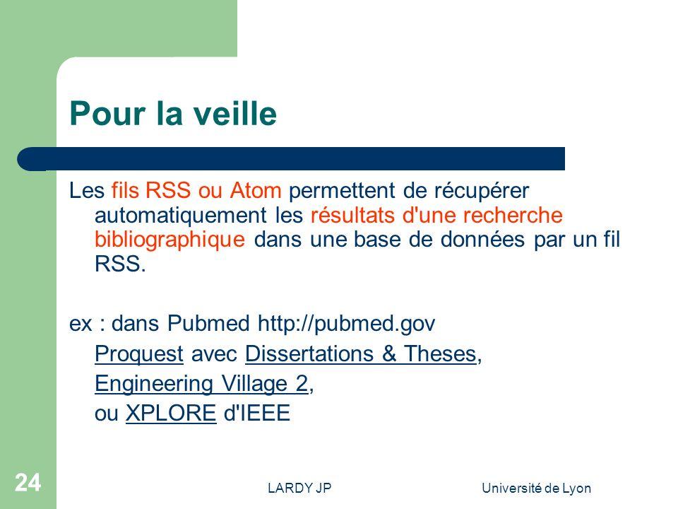 LARDY JPUniversité de Lyon 24 Pour la veille Les fils RSS ou Atom permettent de récupérer automatiquement les résultats d'une recherche bibliographiqu