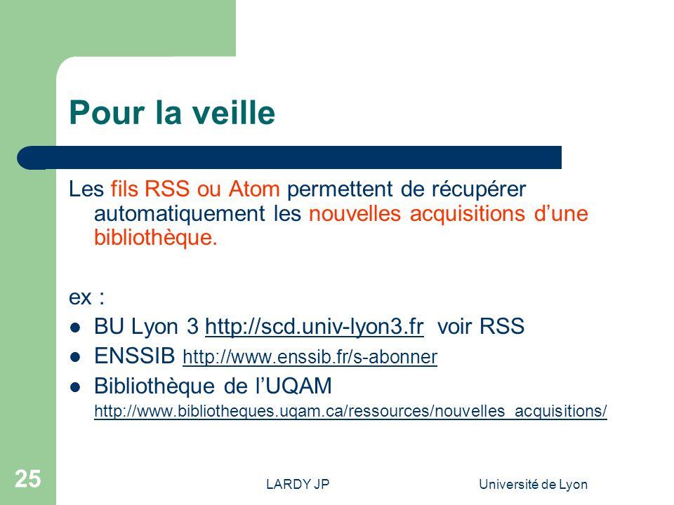 LARDY JPUniversité de Lyon 25 Pour la veille Les fils RSS ou Atom permettent de récupérer automatiquement les nouvelles acquisitions dune bibliothèque