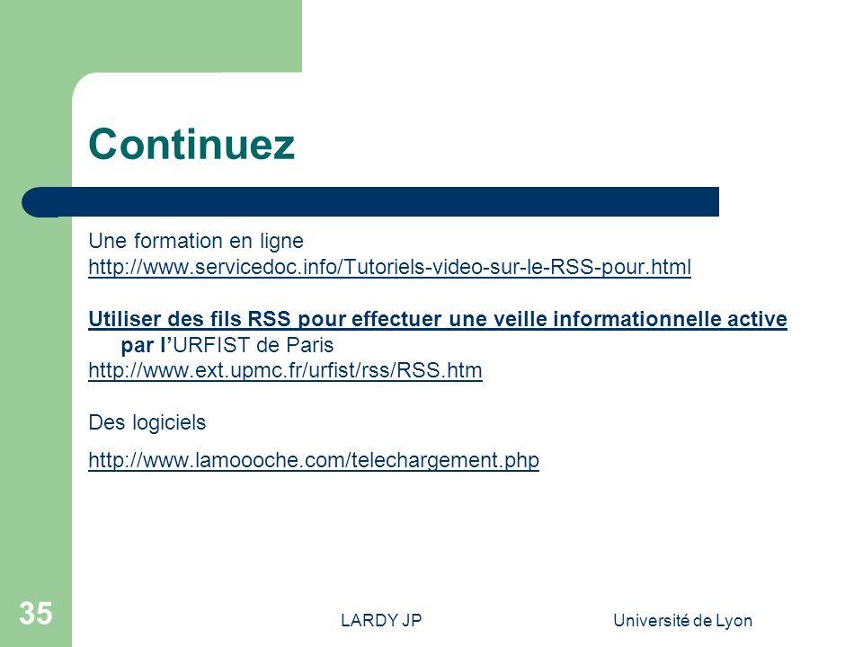 LARDY JPUniversité de Lyon 35 Continuez Une formation en ligne http://www.servicedoc.info/Tutoriels-video-sur-le-RSS-pour.html Utiliser des fils RSS p