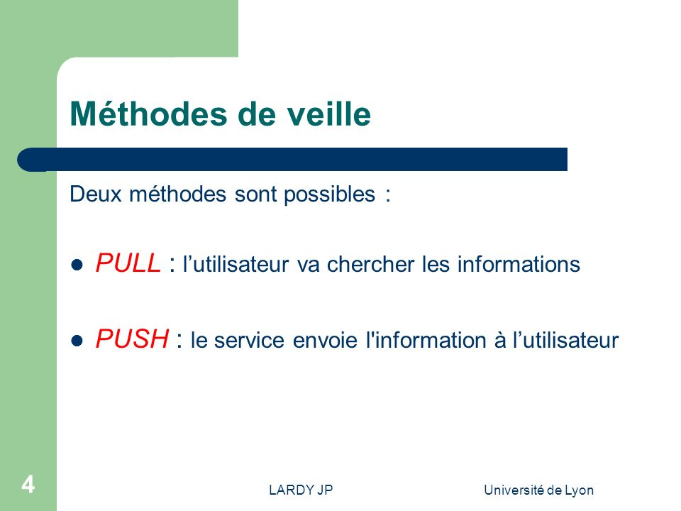 LARDY JPUniversité de Lyon 4 Méthodes de veille Deux méthodes sont possibles : PULL : lutilisateur va chercher les informations PUSH : le service envo