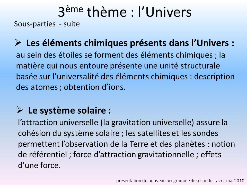 3 ème thème : lUnivers Le système solaire : lattraction universelle (la gravitation universelle) assure la cohésion du système solaire ; les satellites et les sondes permettent lobservation de la Terre et des planètes : notion de référentiel ; force dattraction gravitationnelle ; effets dune force.