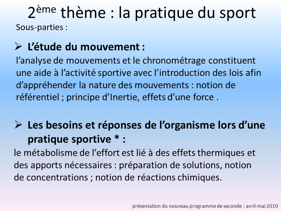 2 ème thème : la pratique du sport Létude du mouvement : lanalyse de mouvements et le chronométrage constituent une aide à lactivité sportive avec lintroduction des lois afin dappréhender la nature des mouvements : notion de référentiel ; principe dInertie, effets dune force.