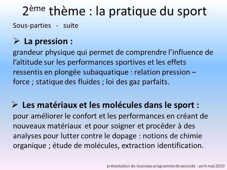 2 ème thème : la pratique du sport La pression : grandeur physique qui permet de comprendre linfluence de laltitude sur les performances sportives et les effets ressentis en plongée subaquatique : relation pression – force ; statique des fluides ; loi des gaz parfaits.
