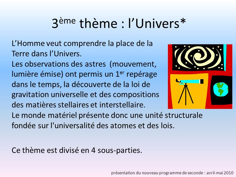 3 ème thème : lUnivers* LHomme veut comprendre la place de la Terre dans lUnivers. Les observations des astres (mouvement, lumière émise) ont permis u