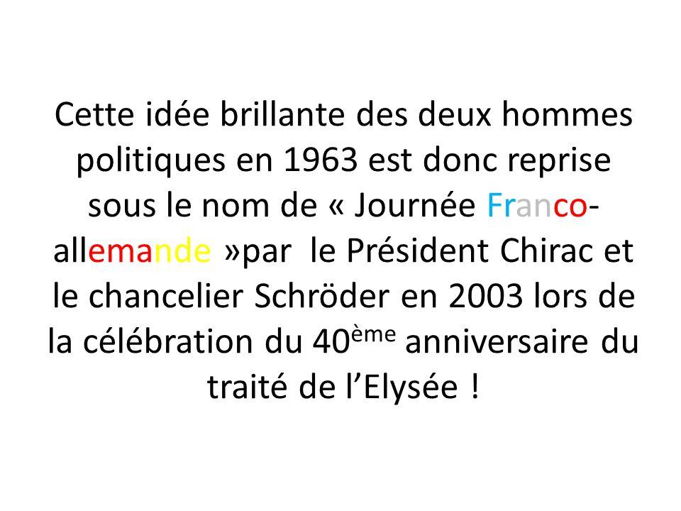 Cette idée brillante des deux hommes politiques en 1963 est donc reprise sous le nom de « Journée Franco- allemande »par le Président Chirac et le cha