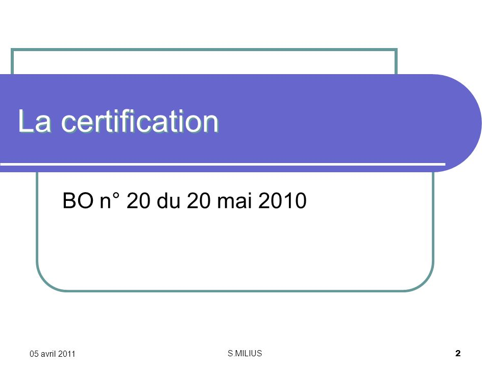 05 avril 2011 S.MILIUS 2 La certification BO n° 20 du 20 mai 2010