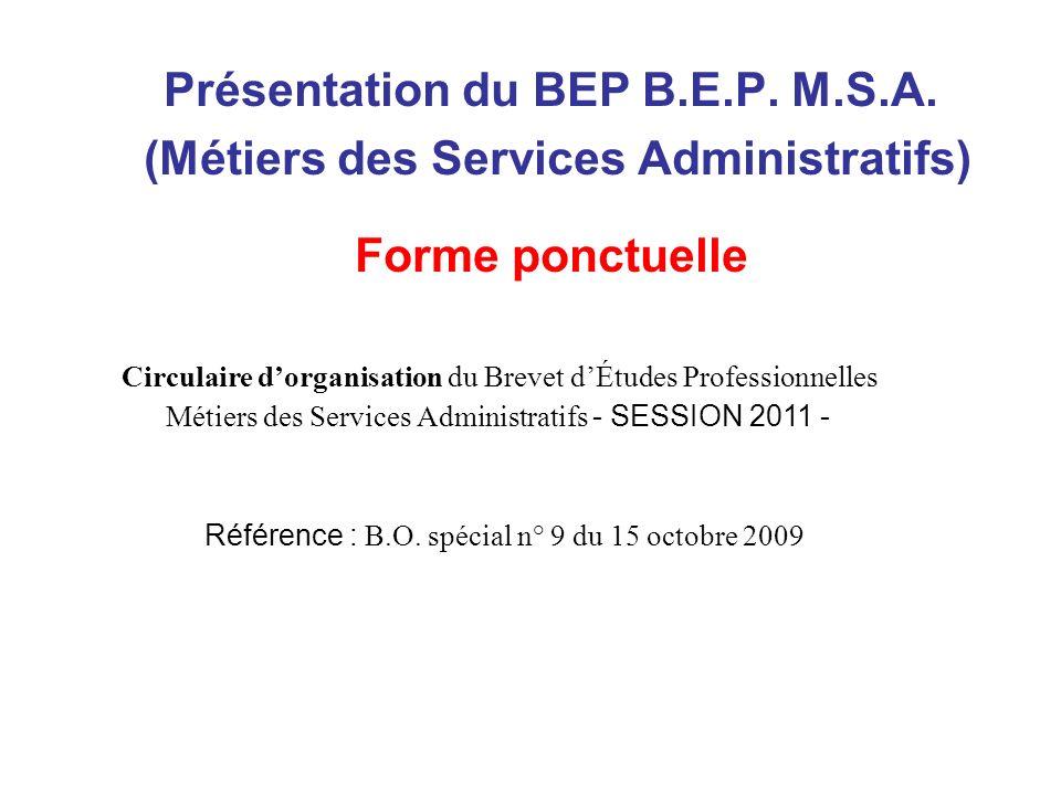 Présentation du BEP B.E.P. M.S.A. (Métiers des Services Administratifs) Forme ponctuelle Circulaire dorganisation du Brevet dÉtudes Professionnelles M