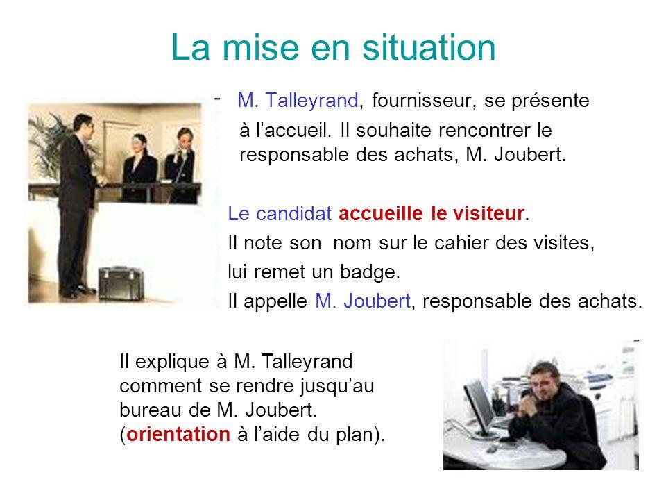 La mise en situation M. Talleyrand, fournisseur, se présente à laccueil. Il souhaite rencontrer le responsable des achats, M. Joubert. Le candidat acc