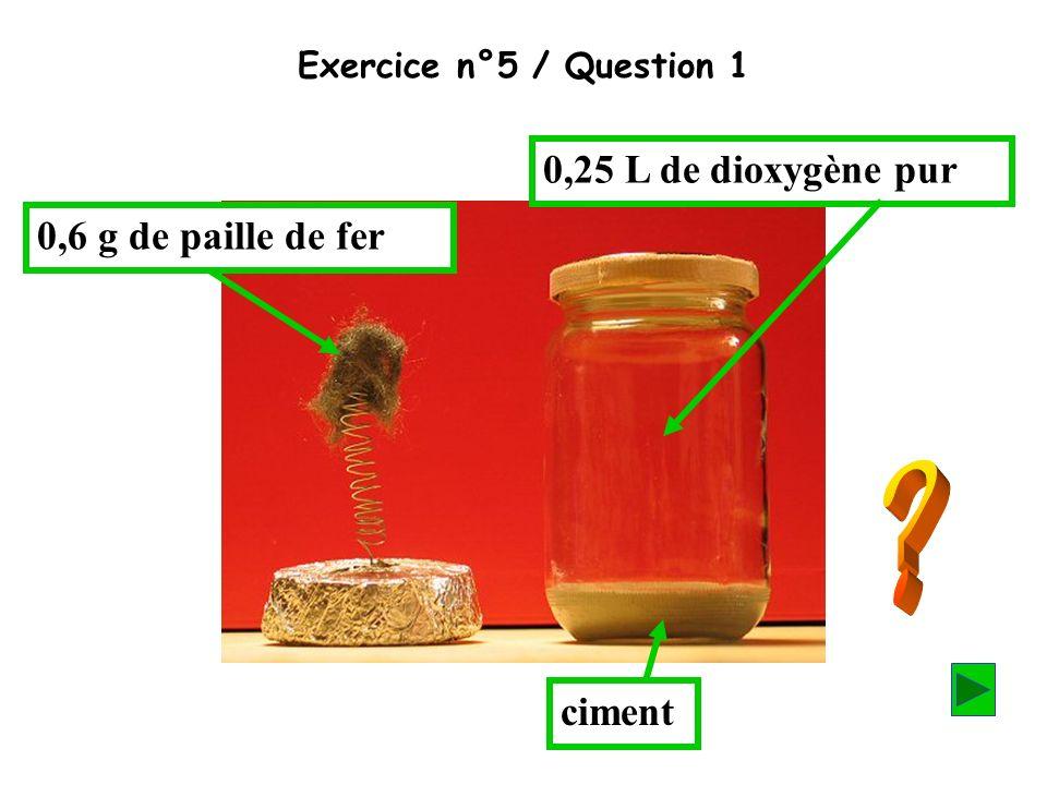 Exercice n°5 / Question 1 0,25 L de dioxygène pur 0,6 g de paille de fer ciment