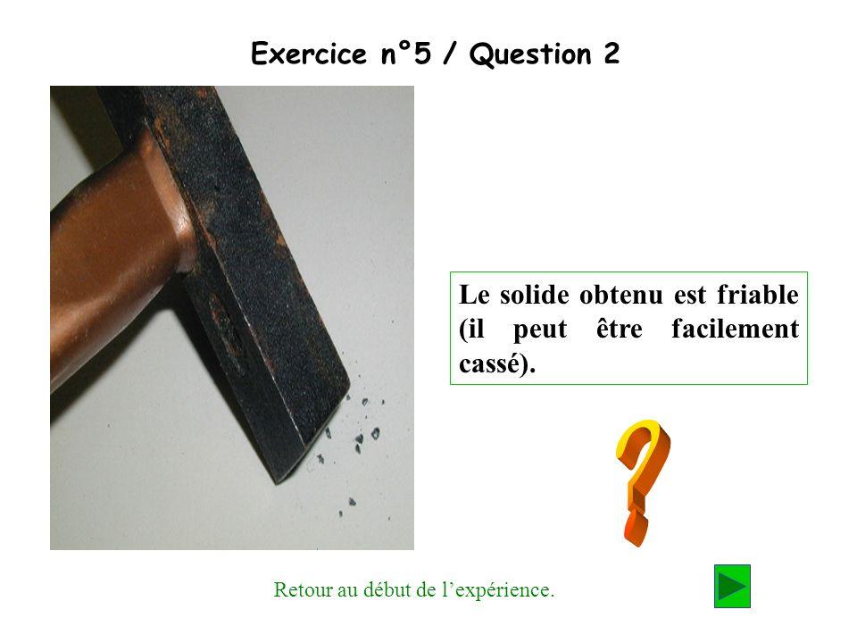 Exercice n°5 / Question 2 Le solide obtenu est friable (il peut être facilement cassé). Retour au début de lexpérience.