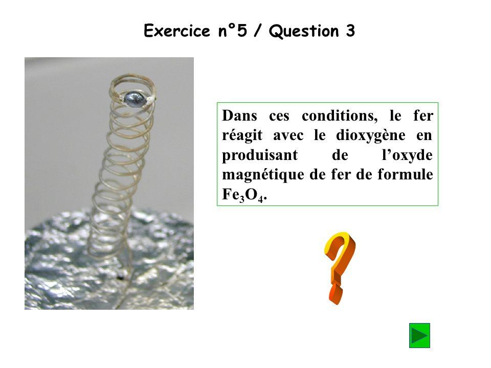 Exercice n°5 / Question 3 Dans ces conditions, le fer réagit avec le dioxygène en produisant de loxyde magnétique de fer de formule Fe 3 O 4.