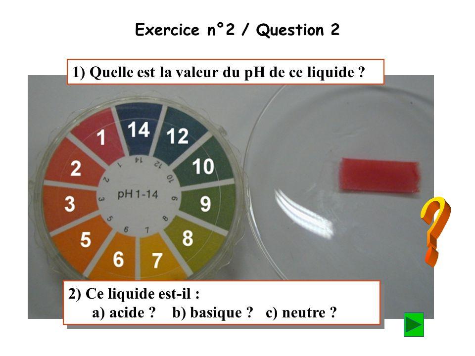 (Cliquer pour poursuivre) On mesure la valeur du pH de ce produit ménager à laide dun morceau de papier indicateur de pH. Exercice n°2 / Question 2 1)