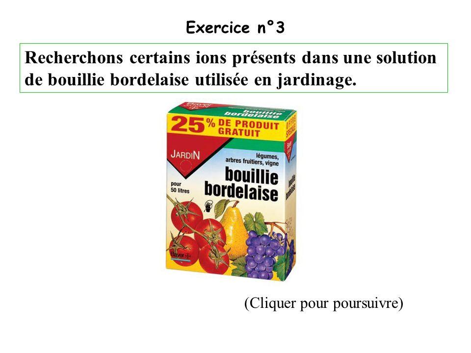 (Cliquer pour poursuivre) Exercice n°3 Recherchons certains ions présents dans une solution de bouillie bordelaise utilisée en jardinage.