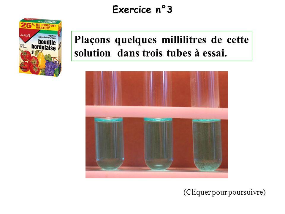 (Cliquer pour poursuivre) Exercice n°3 Plaçons quelques millilitres de cette solution dans trois tubes à essai.