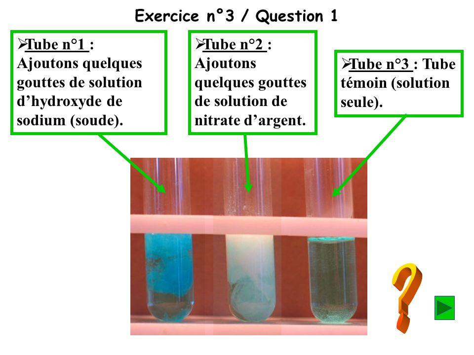 Exercice n°3 / Question 1 Tube n°1 : Ajoutons quelques gouttes de solution dhydroxyde de sodium (soude). Tube n°2 : Ajoutons quelques gouttes de solut