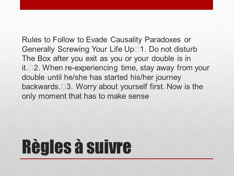 Règles à suivre Rules to Follow to Evade Causality Paradoxes or Generally Screwing Your Life Up 1. Do not disturb The Box after you exit as you or you