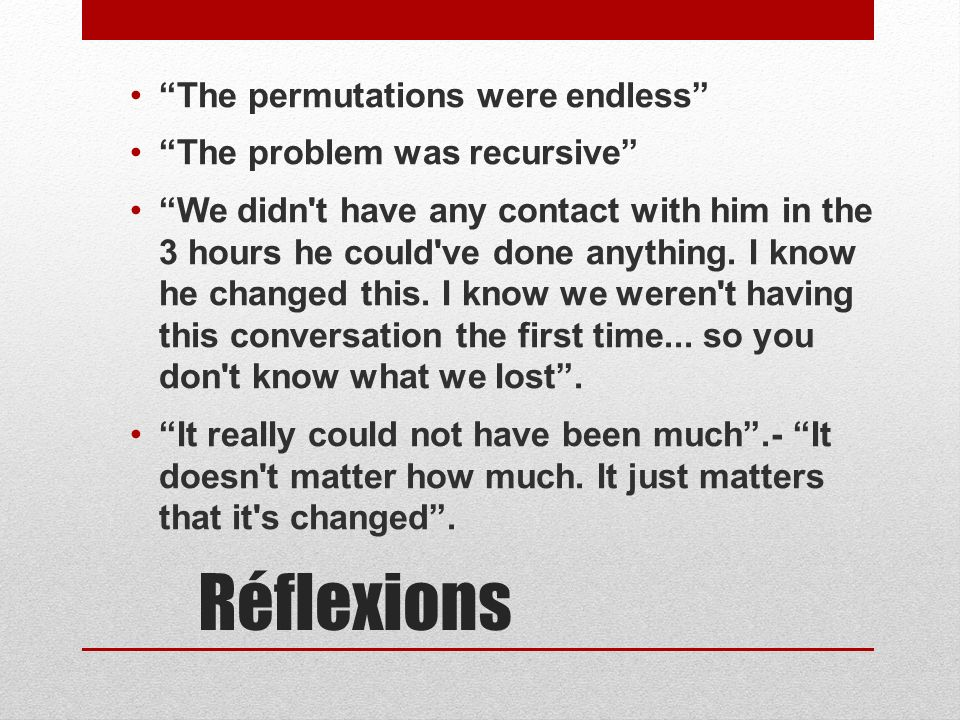 Réflexions The permutations were endless The problem was recursive We didn t have any contact with him in the 3 hours he couId ve done anything.