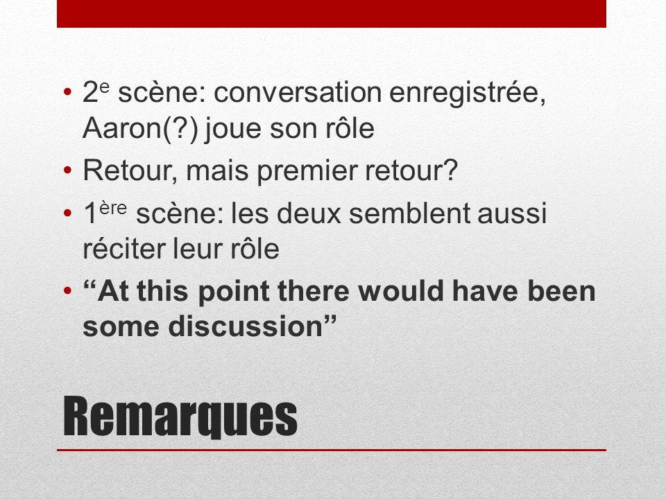 Remarques 2 e scène: conversation enregistrée, Aaron( ) joue son rôle Retour, mais premier retour.