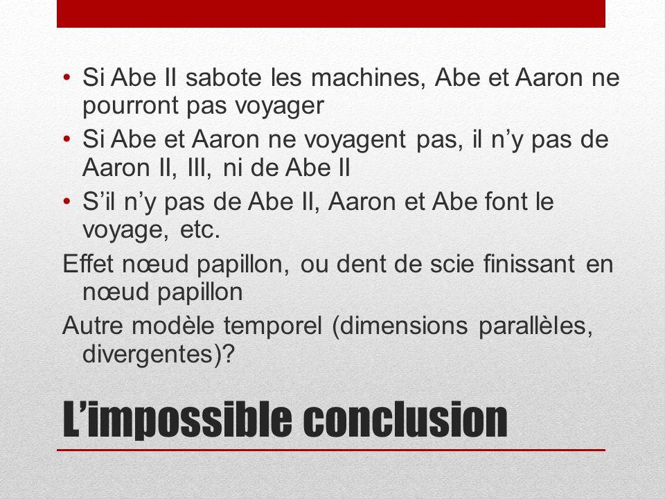 Limpossible conclusion Si Abe II sabote les machines, Abe et Aaron ne pourront pas voyager Si Abe et Aaron ne voyagent pas, il ny pas de Aaron II, III, ni de Abe II Sil ny pas de Abe II, Aaron et Abe font le voyage, etc.