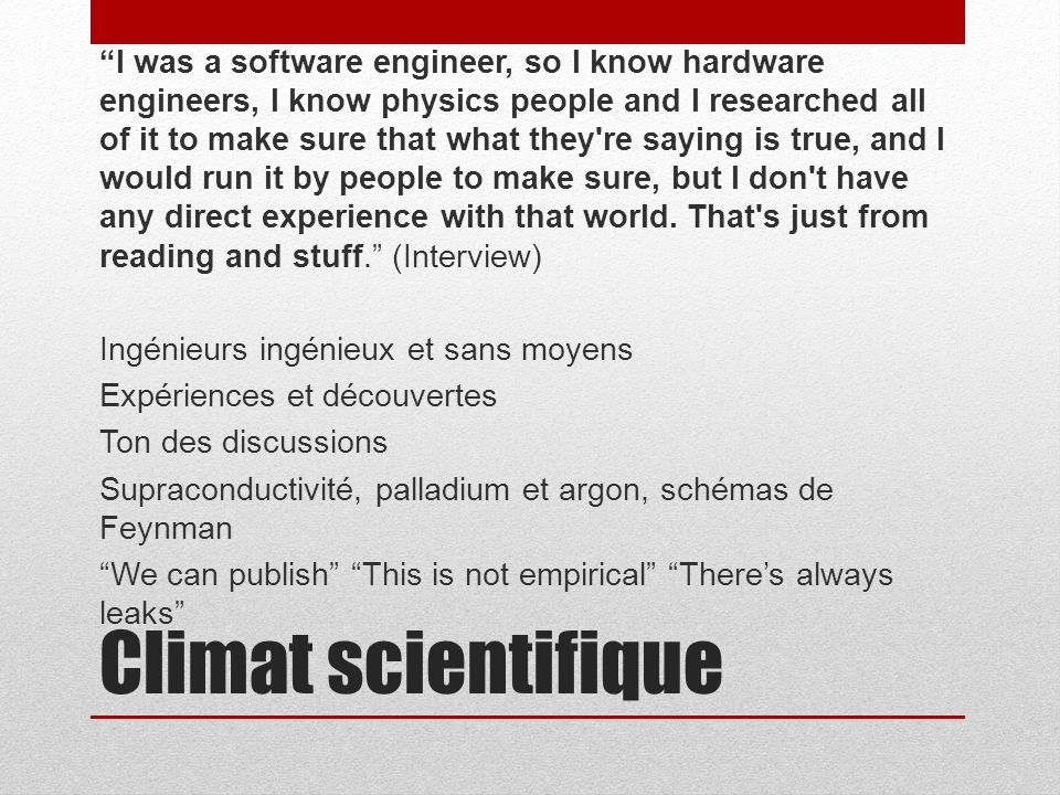 Climat scientifique I was a software engineer, so I know hardware engineers, I know physics people and I researched all of it to make sure that what they re saying is true, and I would run it by people to make sure, but I don t have any direct experience with that world.