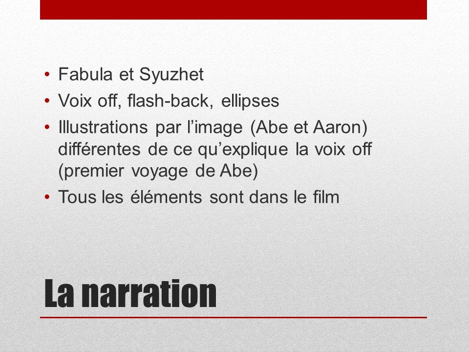 La narration Fabula et Syuzhet Voix off, flash-back, ellipses Illustrations par limage (Abe et Aaron) différentes de ce quexplique la voix off (premier voyage de Abe) Tous les éléments sont dans le film