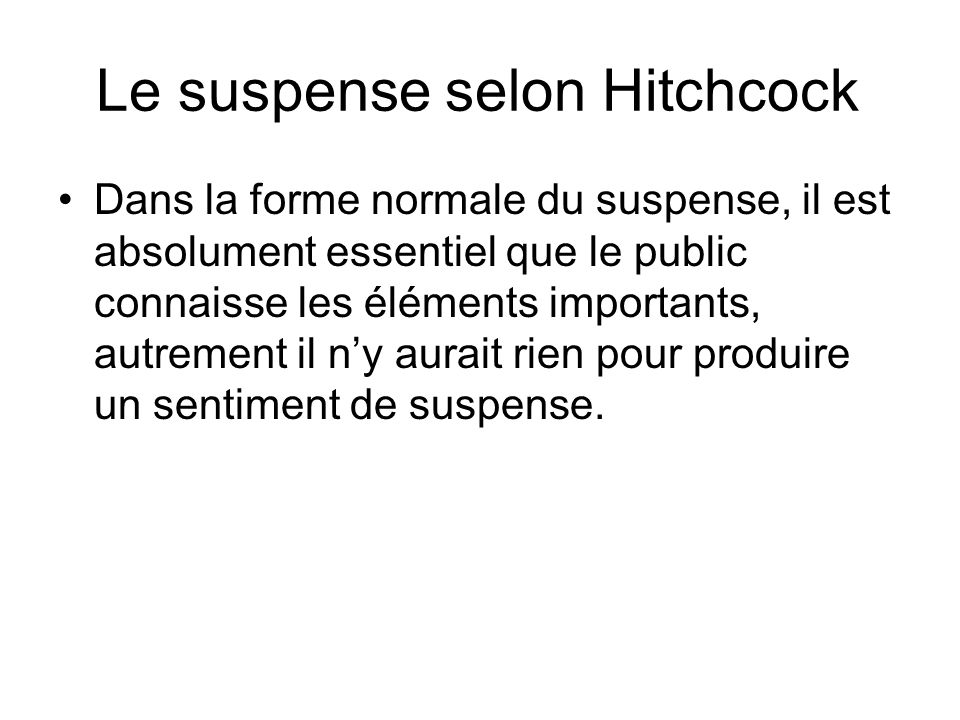 Le suspense selon Hitchcock Dans la forme normale du suspense, il est absolument essentiel que le public connaisse les éléments importants, autrement il ny aurait rien pour produire un sentiment de suspense.