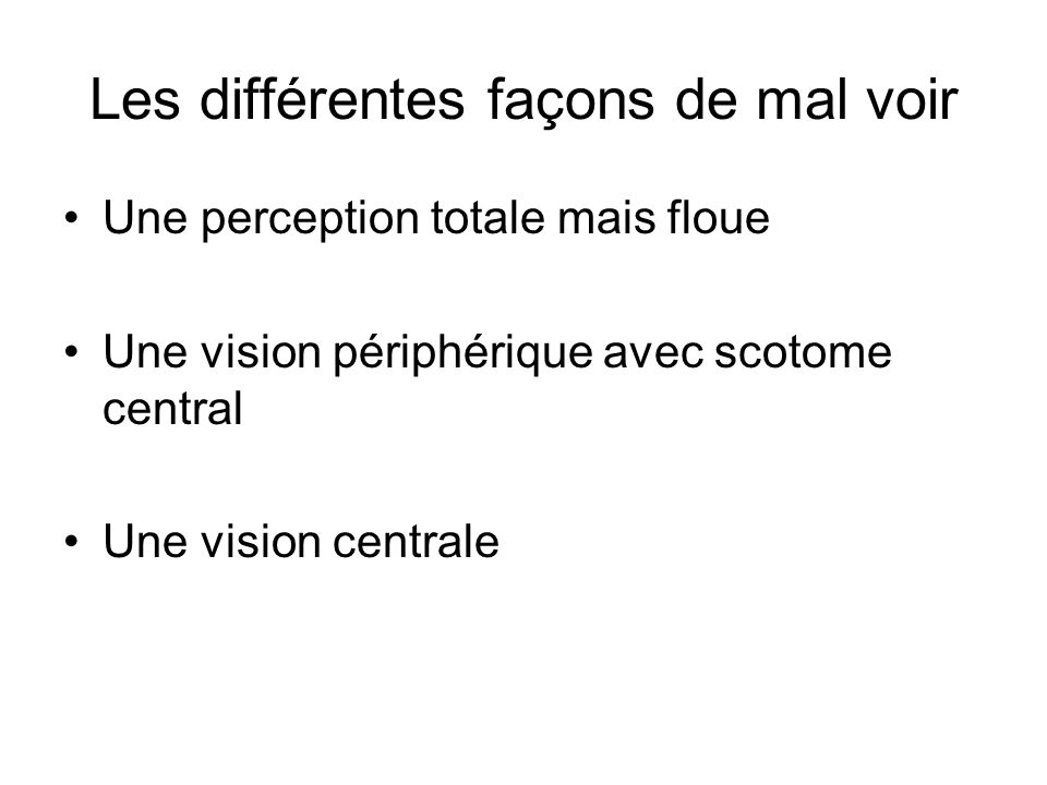 Les différentes façons de mal voir Une perception totale mais floue Une vision périphérique avec scotome central Une vision centrale
