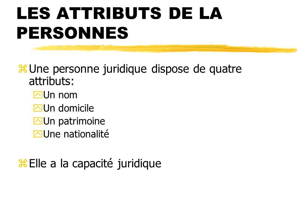 LES ATTRIBUTS DE LA PERSONNES zUne personne juridique dispose de quatre attributs: yUn nom yUn domicile yUn patrimoine yUne nationalité zElle a la cap