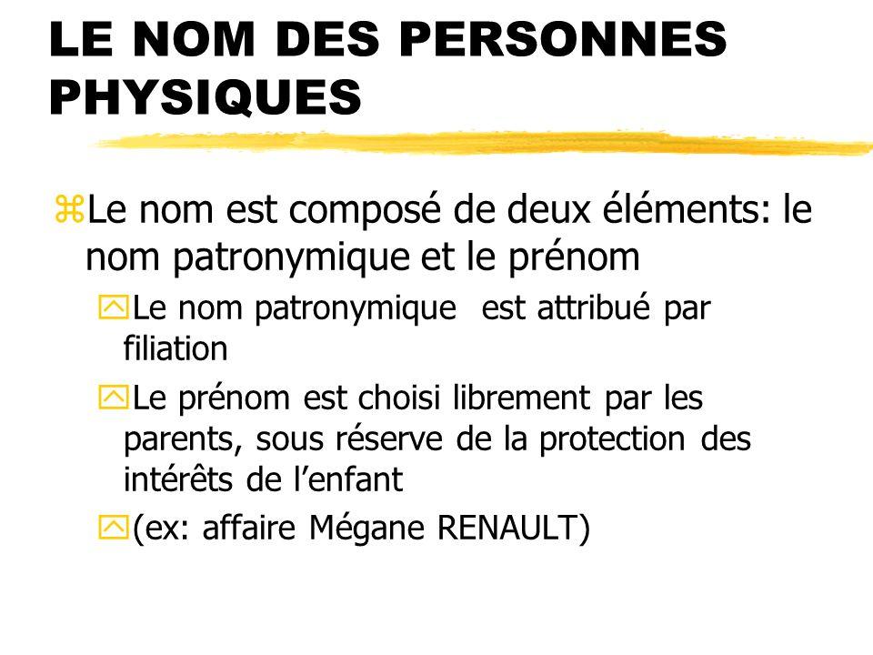 LE NOM DES PERSONNES PHYSIQUES zLe nom est composé de deux éléments: le nom patronymique et le prénom yLe nom patronymique est attribué par filiation