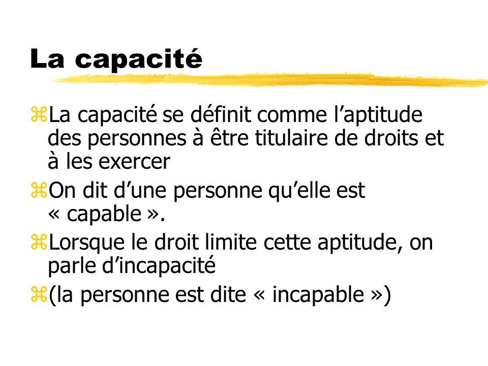 La capacité zLa capacité se définit comme laptitude des personnes à être titulaire de droits et à les exercer zOn dit dune personne quelle est « capab
