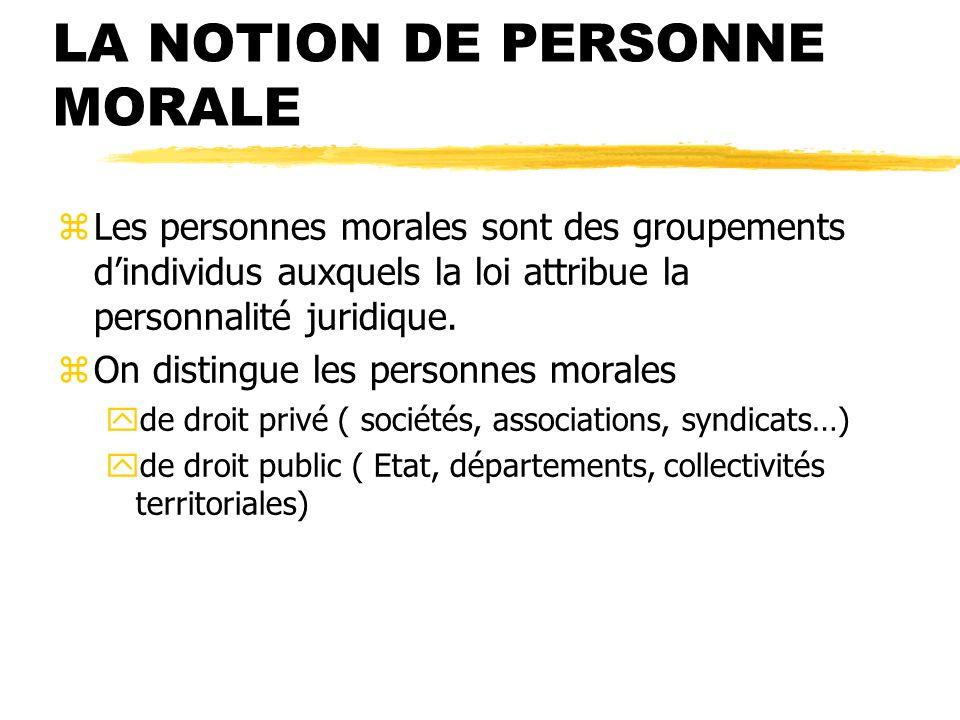 LA NOTION DE PERSONNE MORALE zLes personnes morales sont des groupements dindividus auxquels la loi attribue la personnalité juridique. zOn distingue