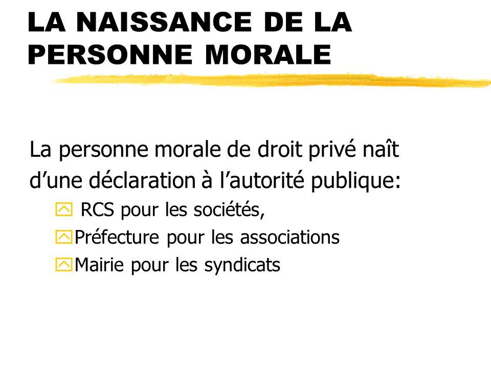 LA NAISSANCE DE LA PERSONNE MORALE La personne morale de droit privé naît dune déclaration à lautorité publique: y RCS pour les sociétés, yPréfecture