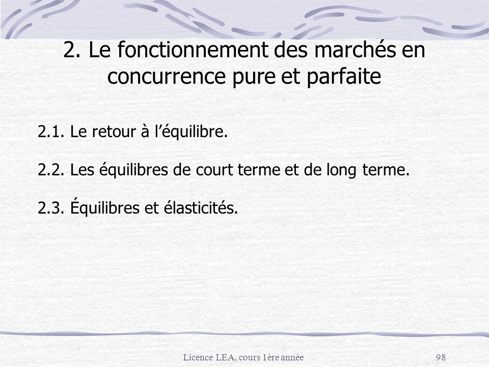 Licence LEA, cours 1ère année98 2. Le fonctionnement des marchés en concurrence pure et parfaite 2.1. Le retour à léquilibre. 2.2. Les équilibres de c