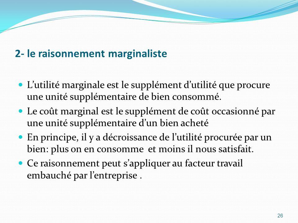 2- le raisonnement marginaliste Lutilité marginale est le supplément dutilité que procure une unité supplémentaire de bien consommé. Le coût marginal