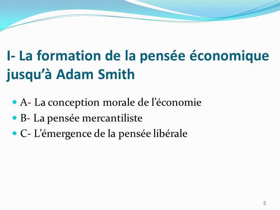 5 I- La formation de la pensée économique jusquà Adam Smith A- La conception morale de léconomie B- La pensée mercantiliste C- Lémergence de la pensée