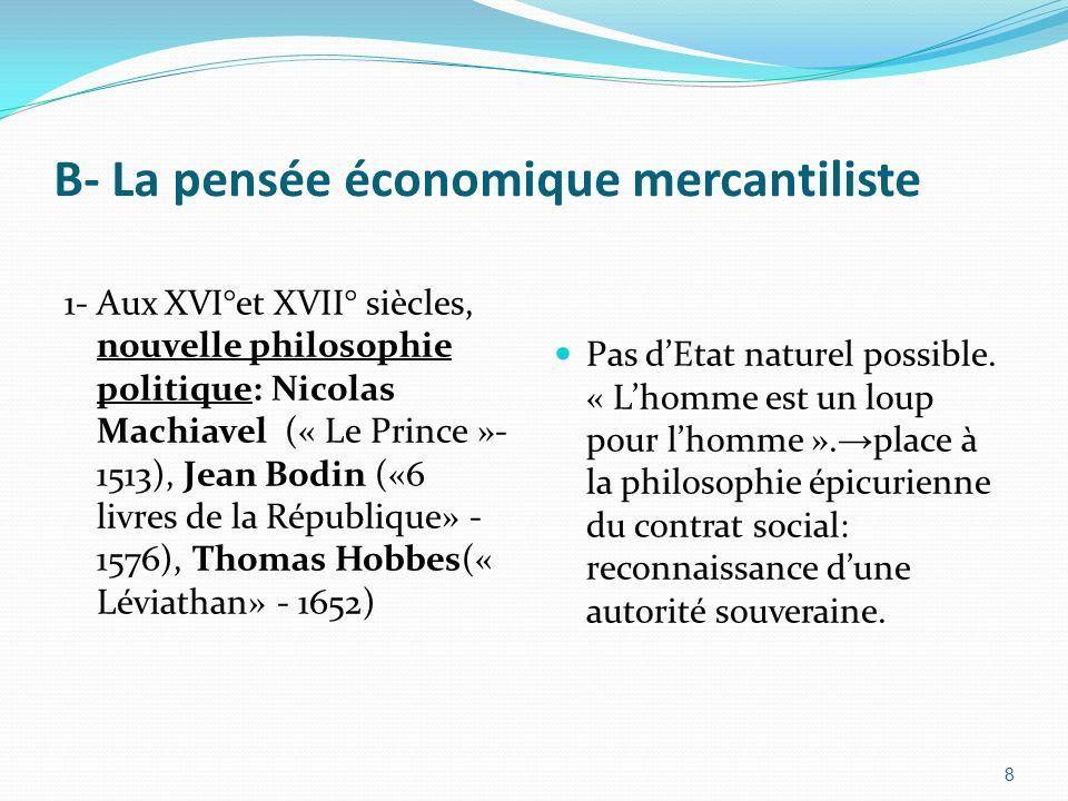 B- La pensée économique mercantiliste 1- Aux XVI°et XVII° siècles, nouvelle philosophie politique: Nicolas Machiavel (« Le Prince »- 1513), Jean Bodin