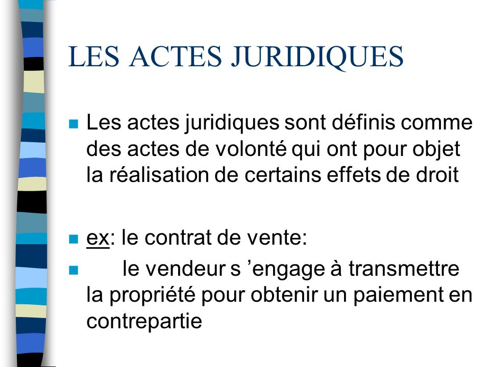 LES ACTES JURIDIQUES n Les actes juridiques sont définis comme des actes de volonté qui ont pour objet la réalisation de certains effets de droit n ex