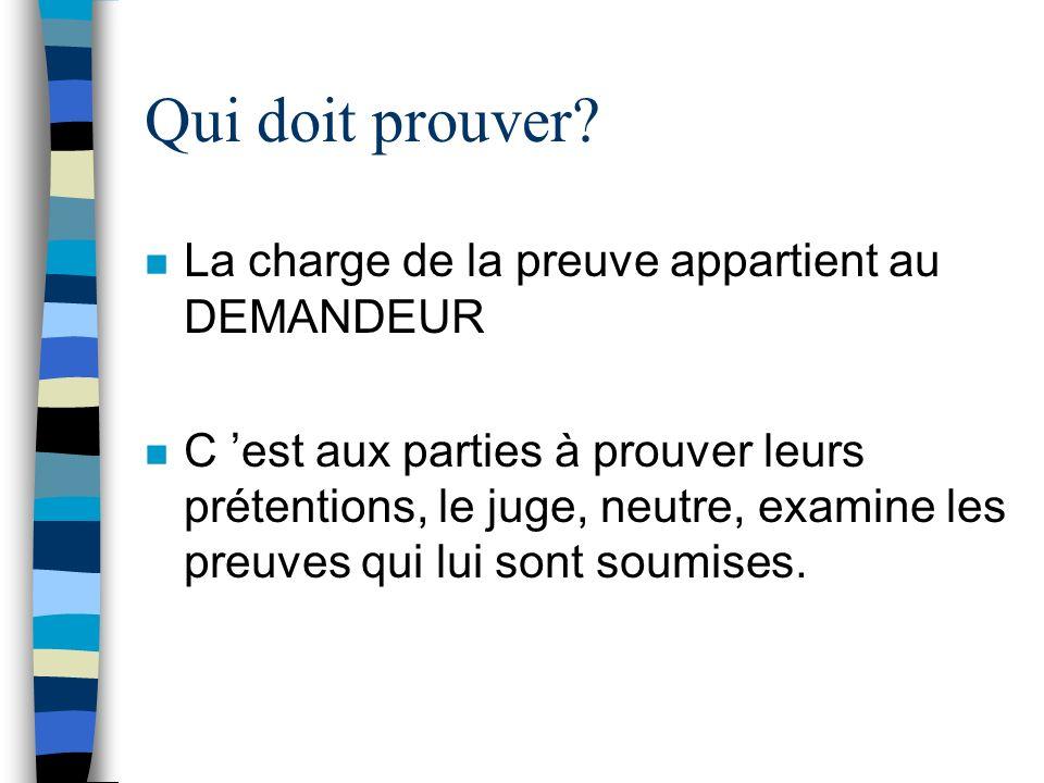 Qui doit prouver? n La charge de la preuve appartient au DEMANDEUR n C est aux parties à prouver leurs prétentions, le juge, neutre, examine les preuv