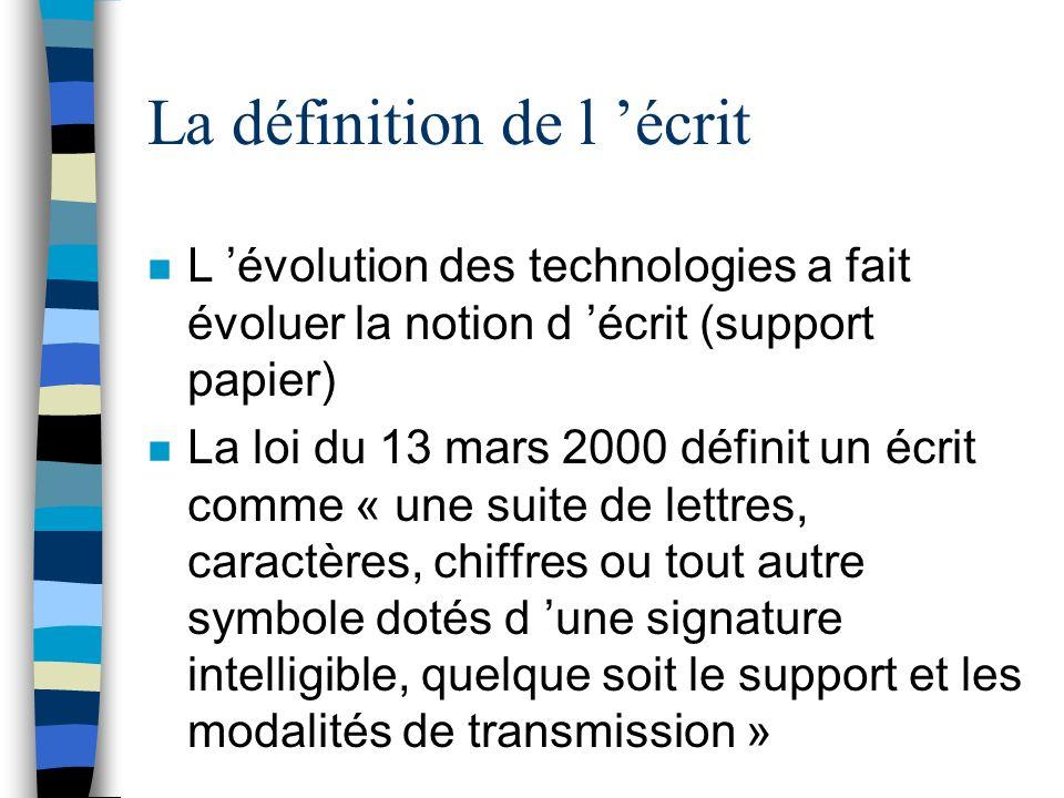 La définition de l écrit n L évolution des technologies a fait évoluer la notion d écrit (support papier) n La loi du 13 mars 2000 définit un écrit co