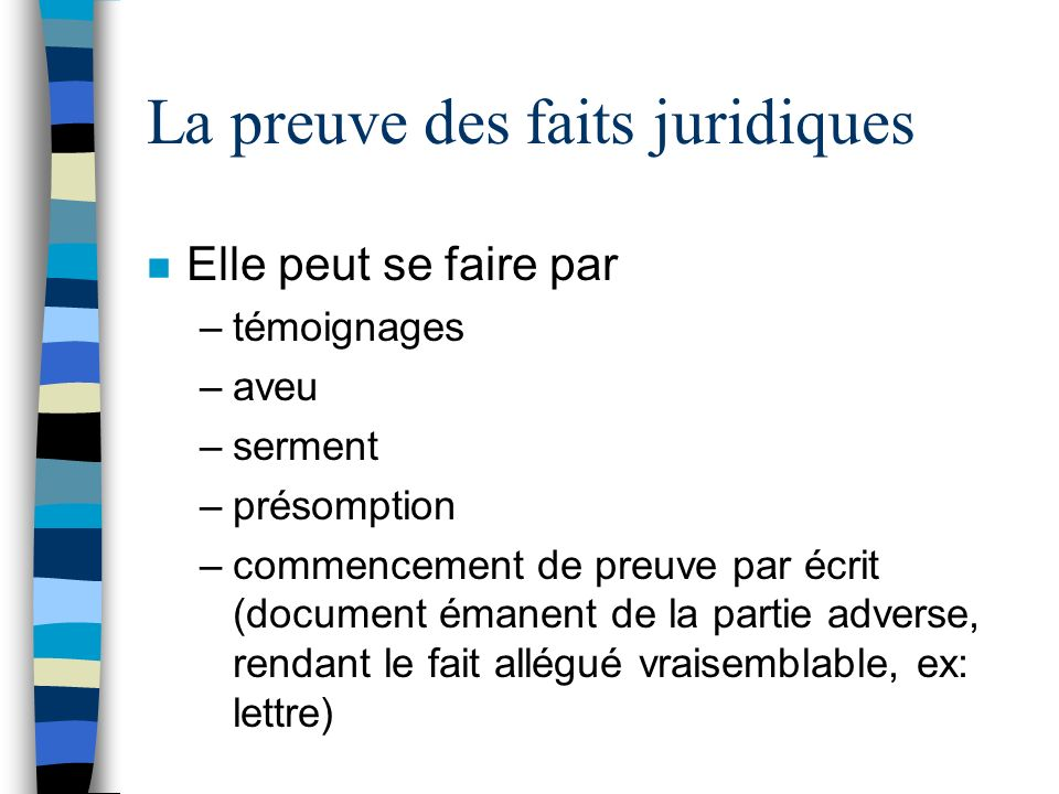 La preuve des faits juridiques n Elle peut se faire par –témoignages –aveu –serment –présomption –commencement de preuve par écrit (document émanent de la partie adverse, rendant le fait allégué vraisemblable, ex: lettre)