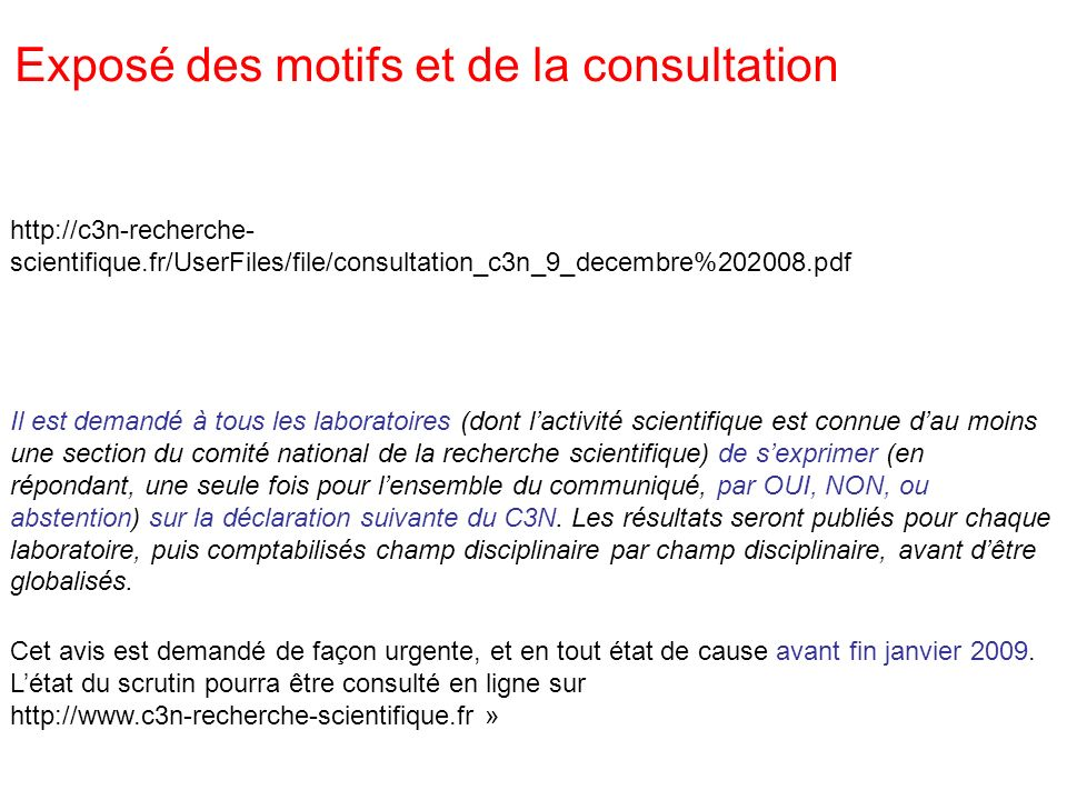 http://c3n-recherche- scientifique.fr/UserFiles/file/consultation_c3n_9_decembre%202008.pdf Exposé des motifs et de la consultation Il est demandé à tous les laboratoires (dont lactivité scientifique est connue dau moins une section du comité national de la recherche scientifique) de sexprimer (en répondant, une seule fois pour lensemble du communiqué, par OUI, NON, ou abstention) sur la déclaration suivante du C3N.