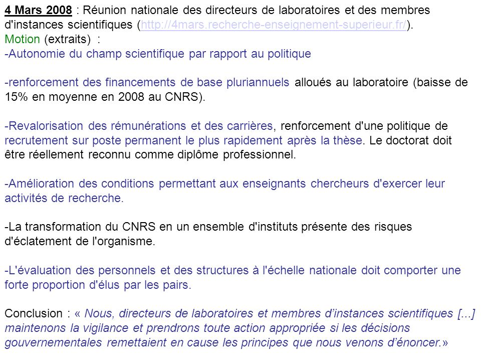 4 Mars 2008 : Réunion nationale des directeurs de laboratoires et des membres d instances scientifiques (http://4mars.recherche-enseignement-superieur.fr/).http://4mars.recherche-enseignement-superieur.fr/ Motion (extraits) : -Autonomie du champ scientifique par rapport au politique -renforcement des financements de base pluriannuels alloués au laboratoire (baisse de 15% en moyenne en 2008 au CNRS).