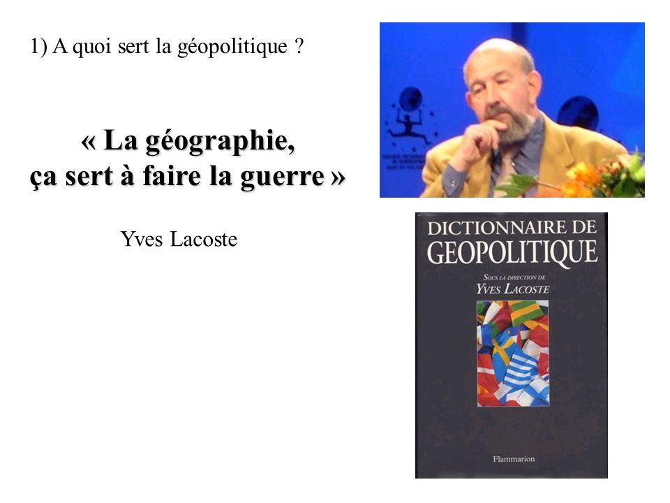 1) A quoi sert la géopolitique ? « La géographie, ça sert à faire la guerre » Yves Lacoste