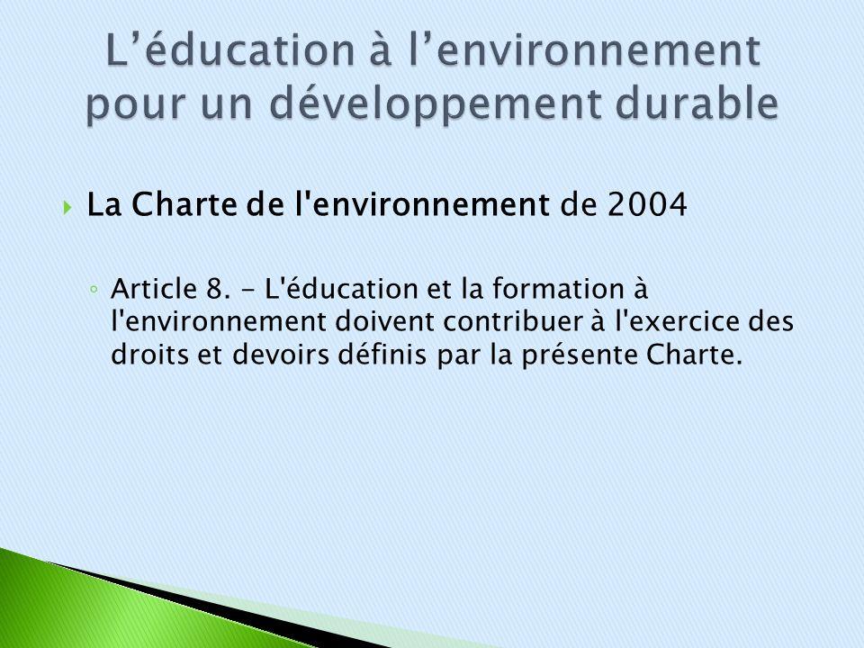La Charte de l'environnement de 2004 Article 8. - L'éducation et la formation à l'environnement doivent contribuer à l'exercice des droits et devoirs