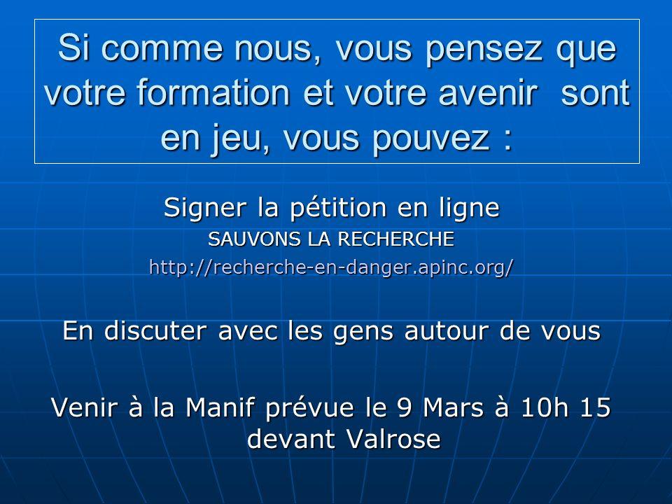 Si comme nous, vous pensez que votre formation et votre avenir sont en jeu, vous pouvez : Signer la pétition en ligne SAUVONS LA RECHERCHE http://recherche-en-danger.apinc.org/ En discuter avec les gens autour de vous Venir à la Manif prévue le 9 Mars à 10h 15 devant Valrose
