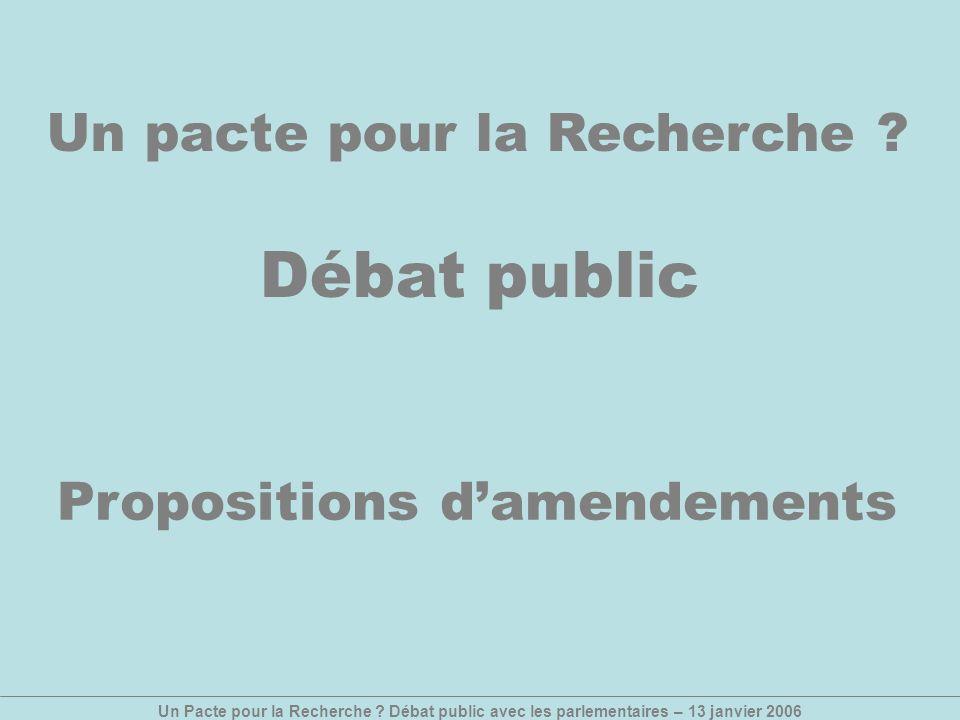 Un Pacte pour la Recherche ? Débat public avec les parlementaires – 13 janvier 2006 Un pacte pour la Recherche ? Débat public Propositions damendement