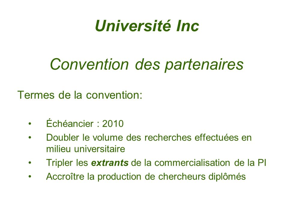 Université Inc Convention des partenaires Termes de la convention: Échéancier : 2010 Doubler le volume des recherches effectuées en milieu universitaire Tripler les extrants de la commercialisation de la PI Accroître la production de chercheurs diplômés